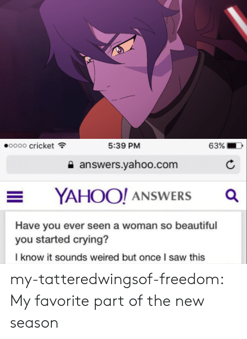 Beautiful, Crying, and Saw: oooo cricket  5:39 PM  63%  a answers.yahoo.com  YAHOO! ANSWERSa  Have you ever seen a woman so beautiful  you started crying?  I know it sounds weired but once I saw this my-tatteredwingsof-freedom:  My favorite part of the new season