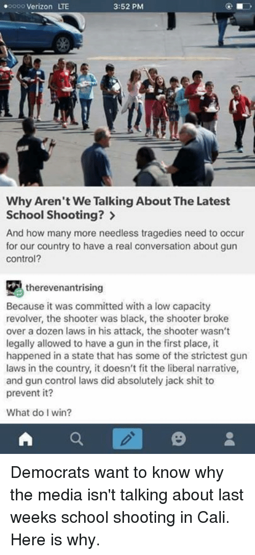 Memes, School, and Shit: .oooo Verizon LTE  3:52 PM  Why Aren't We Talking About The Latest  School Shooting?  And how many more needless tragedies need to occur  for our country to have a real conversation about gun  control?  therevenantrising  Because it was committed with a low capacity  revolver, the shooter was black, the shooter broke  over a dozen laws in his attack, the shooter wasn't  legally allowed to have a gun in the first place, it  happened in a state that has some of the strictest gun  laws in the country, it doesn't fit the liberal narrative,  and gun control laws did absolutely jack shit to  prevent it?  What do I win?  A Democrats want to know why the media isn't talking about last weeks school shooting in Cali. Here is why.