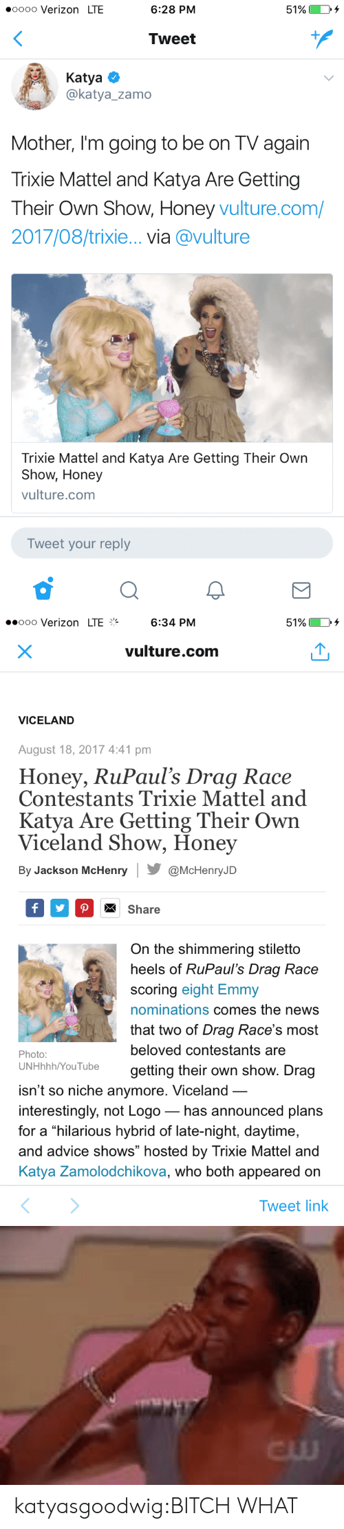 "Advice, Bitch, and News: oooo Verizon LTE  6:28 PM  51%)  Tweet  Katya  @katya_zamo  Mother, I'm going to be on TV again  Trixie Mattel and Katya Are Gettingg  Their Own Show, Honey vulture.com/  2017/08/trixie... via @vulture  Trixie Mattel and Katya Are Getting Their Own  Show, Honey  vulture.com  Tweet your reply   ..ooo Verizon LTE%  6:34 PM  51%  vulture.com  VICELAND  August 18, 2017 4:41 pm  Honey, RuPaul's Drag Race  Contestants Trixie Mattel and  Katya Are Getting Their Own  Viceland Show, Honey  By Jackson McHenry@McHenryJD  Share  On the shimmering stiletto  heels of RuPaul's Draq Race  scoring eight Emmy  nominations comes the news  that two of Drag Race's most  beloved contestants are  getting their own show. Drag  Photo:  UNHhhh/YouTube  isn't so niche anymore. Viceland  interestingly, not Logo_ has announced plans  for a hilarious hybrid of late-night, daytime,  and advice shows"" hosted by Trixie Mattel and  Katya Zamolodchikova, who both appeared on  Tweet link   cw katyasgoodwig:BITCH WHAT"