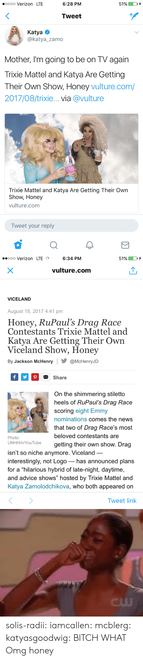 "Advice, Bilbo, and Bitch: oooo Verizon LTE  6:28 PM  51%)  Tweet  Katya  @katya_zamo  Mother, I'm going to be on TV again  Trixie Mattel and Katya Are Gettingg  Their Own Show, Honey vulture.com/  2017/08/trixie... via @vulture  Trixie Mattel and Katya Are Getting Their Own  Show, Honey  vulture.com  Tweet your reply   ..ooo Verizon LTE%  6:34 PM  51%  vulture.com  VICELAND  August 18, 2017 4:41 pm  Honey, RuPaul's Drag Race  Contestants Trixie Mattel and  Katya Are Getting Their Own  Viceland Show, Honey  By Jackson McHenry@McHenryJD  Share  On the shimmering stiletto  heels of RuPaul's Draq Race  scoring eight Emmy  nominations comes the news  that two of Drag Race's most  beloved contestants are  getting their own show. Drag  Photo:  UNHhhh/YouTube  isn't so niche anymore. Viceland  interestingly, not Logo_ has announced plans  for a hilarious hybrid of late-night, daytime,  and advice shows"" hosted by Trixie Mattel and  Katya Zamolodchikova, who both appeared on  Tweet link   cw solis-radii:  iamcallen:   mcblerg:  katyasgoodwig: BITCH WHAT  Omg  honey"