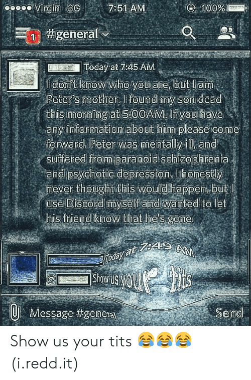 Hes Gone: oooo Virgin 3 7:51 AM  Today at 7:45 AM  Peter's mother, I found my Son dead  this Imorning at 5:00AM. If you have  any information about him please come  forward Peter was mentally ill and  suffered from paranoid Schizophrenia  and psychotic depression, honestly  mever thoughtothis wouldhappen, buit  use Diseord myself andiwanted to let  his friend know that he's gone  Showu  Message #geneta  Send Show us your tits 😂😂😂 (i.redd.it)