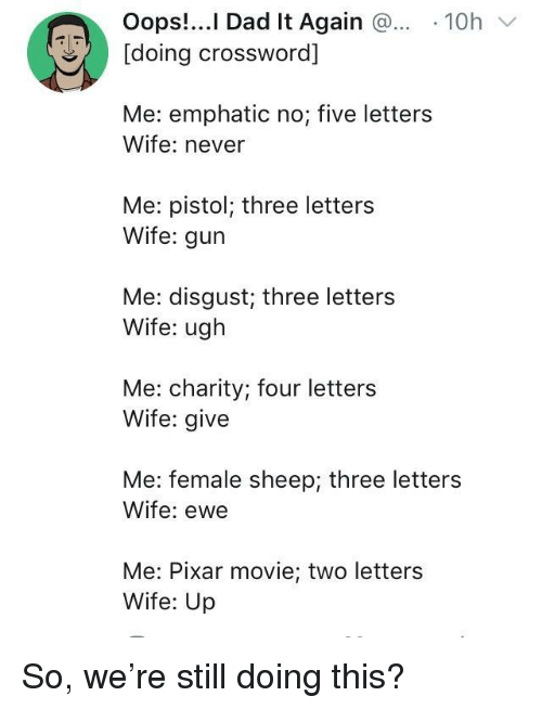 Dad, Pixar, and Movie: Oops!..I Dad It Again 10h  [doing crossword]  Me: emphatic no; five letters  Wife: never  Me: pistol; three letters  Wife: gur  Me: disgust; three letters  Wife: ugh  Me: charity; four letters  Wife: give  Me: female sheep; three letters  Wife: ewe  Me: Pixar movie; two letters  Wife: Up So, we're still doing this?