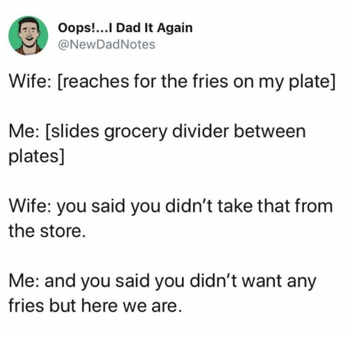 Dad, Wife, and Humans of Tumblr: Oops!...I Dad It Again  NewDadNotes  Wife: [reaches for the fries on my plate]  Me: [slides grocery divider between  plates]  Wife: you said you didn't take that frorm  the store.  Me: and you said you didn't want any  fries but here we are.