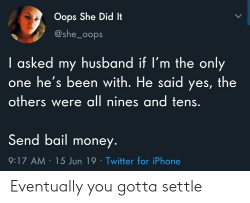 Iphone, Money, and Twitter: Oops She Did It  @she_0ops  I asked my husband if I'm the only  he's been with. He said yes, the  others were all nines and tens.  Send bail money.  9:17 AM 15 Jun 19 Twitter for iPhone Eventually you gotta settle