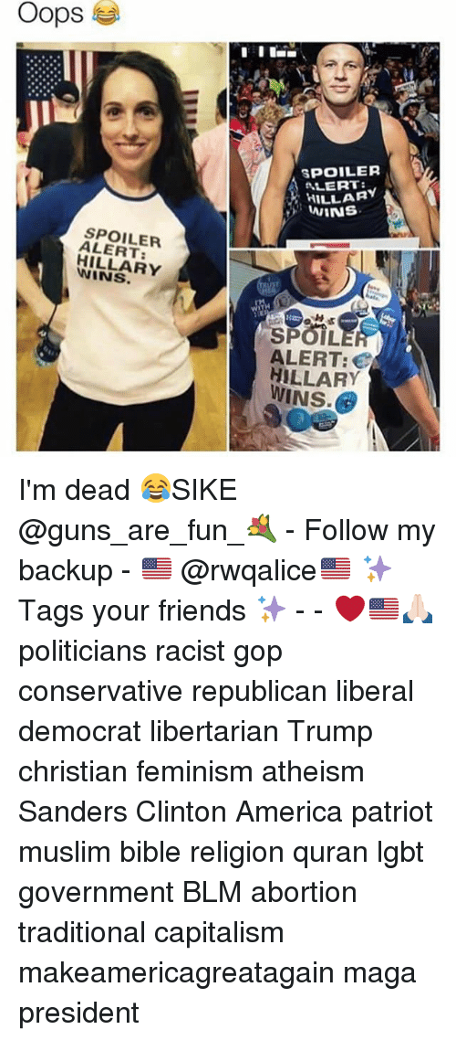 America, Feminism, and Friends: Oops  SPOILER  ALERT:  HILLARY  SPOILER  ALERT  HILLARY  WINS.  SPOIL  ALERT:  HILLARY  WINS. I'm dead 😂SIKE @guns_are_fun_💐 - Follow my backup - 🇺🇸 @rwqalice🇺🇸 ✨Tags your friends ✨ - - ❤️🇺🇸🙏🏻 politicians racist gop conservative republican liberal democrat libertarian Trump christian feminism atheism Sanders Clinton America patriot muslim bible religion quran lgbt government BLM abortion traditional capitalism makeamericagreatagain maga president