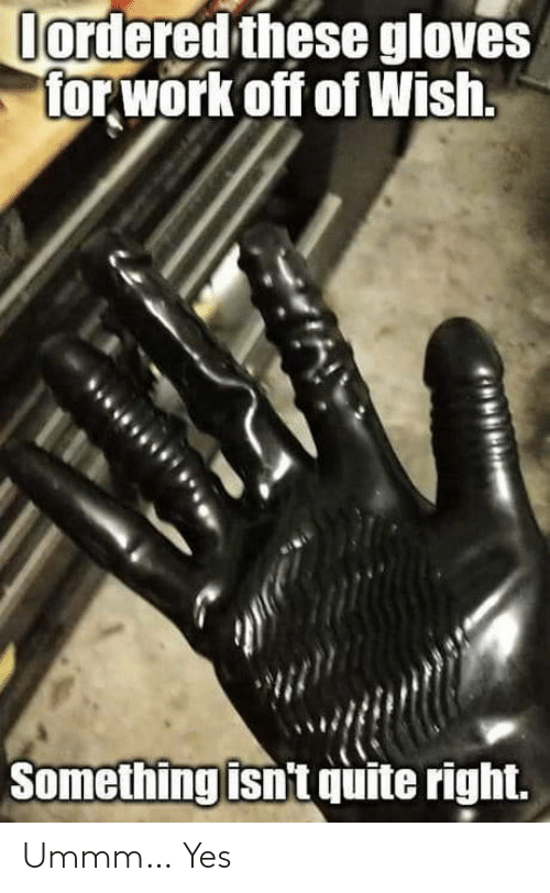 Quite: Oordered these gloves  for work off of Wish.  Something isn't quite right. Ummm… Yes