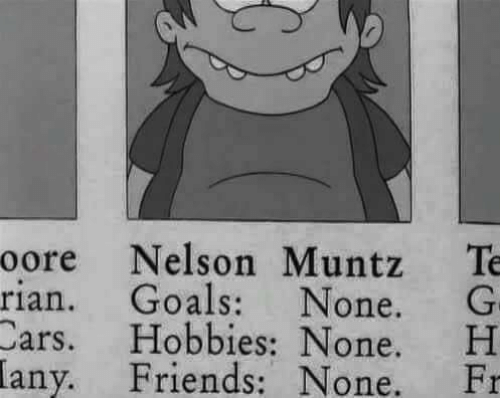 Cars, Friends, and Goals: oore Nelson Muntz Te  rian. Goals: None. G  Cars. Hobbies: None. H  Friends: None. Fr  any.