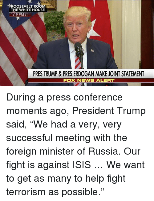 "Isis, Memes, and News: OOSEVELT ROOM  THE WHITE HOUSE  1:19 PM ET  PRES TRUMP & PRES ERDOGAN MAKE JOINT STATEMENT  NEWS ALERT  FOX During a press conference moments ago, President Trump​ said, ""We had a very, very successful meeting with the foreign minister of Russia. Our fight is against ISIS … We want to get as many to help fight terrorism as possible."""