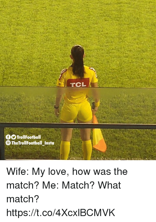 Love, Memes, and Match: OOTrollFootball  TheTrollFootball Insta Wife: My love, how was the match?  Me: Match? What match? https://t.co/4XcxlBCMVK
