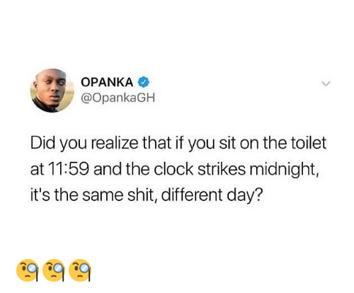 Clock, Memes, and Shit: OPANKA  OpankaGH  Did you realize that if you sit on the toilet  at 11:59 and the clock strikes midnight,  it's the same shit, different day? 🧐🧐🧐