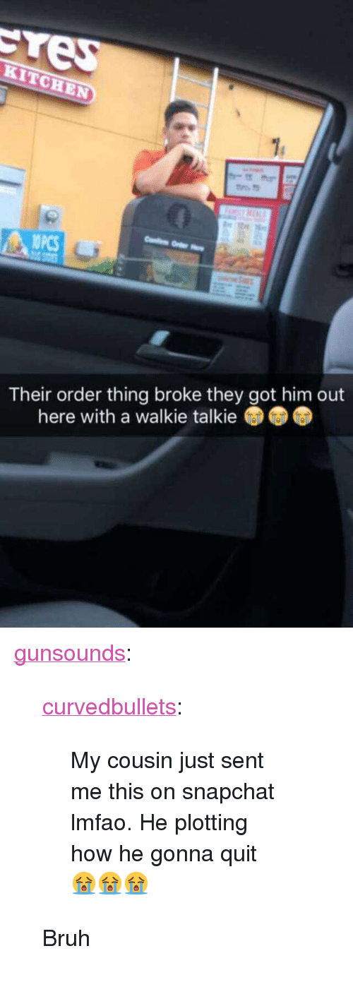 """walkie talkie: OPCS  Their order thing broke they got him out  here with a walkie talkie <p><a href=""""http://gunsounds.tumblr.com/post/147162192086/curvedbullets-my-cousin-just-sent-me-this-on"""" class=""""tumblr_blog"""" target=""""_blank"""">gunsounds</a>:</p>  <blockquote><p><a href=""""http://curvedbullets.tumblr.com/post/147159875177"""" class=""""tumblr_blog"""" target=""""_blank"""">curvedbullets</a>:</p>  <blockquote><p>My cousin just sent me this on snapchat lmfao. He plotting how he gonna quit 😭😭😭</p></blockquote>  <p>Bruh</p></blockquote>"""