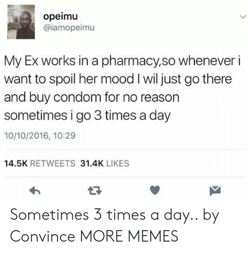 times-a-day: opeimu  @iamopeimu  My Ex works in a pharmacy,so whenever i  want to spoil her mood I wil just go there  and buy condom for no reason  sometimes i go 3 times a day  10/10/2016, 10:29  14.5K RETWEETS 31.4K LIKES Sometimes 3 times a day.. by Convince MORE MEMES