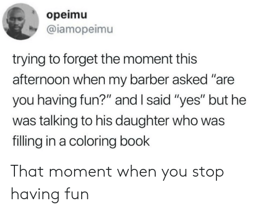 "Barber, Book, and Fun: opeimu  @iamopeimu  trying to forget the moment this  afternoon when my barber asked ""are  you having fun?"" and I said ""yes"" but he  was talking to his daughter who was  filling in a coloring book That moment when you stop having fun"