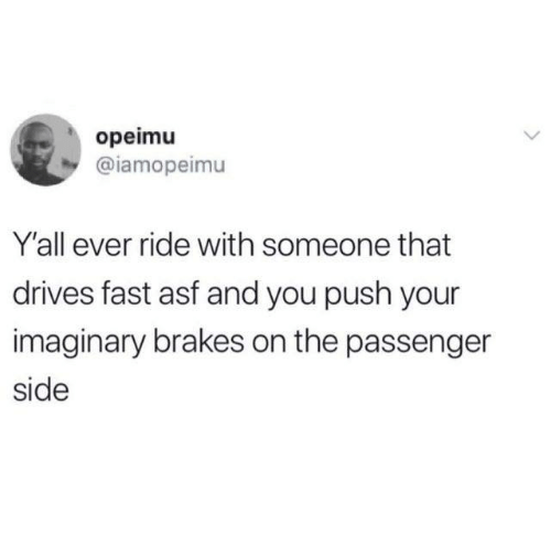 asf: opeimu  @iamopeimu  Y'all ever ride with someone that  drives fast asf and you push your  imaginary brakes on the passenger  side