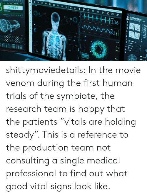 "Target, Tumblr, and Blog: OPEN  0  1363  811  18 shittymoviedetails:  In the movie venom during the first human trials of the symbiote, the research team is happy that the patients ""vitals are holding steady"". This is a reference to the production team not consulting a single medical professional to find out what good vital signs look like."