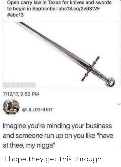 """Dank, My Nigga, and Run: Open carry law in Texas for knives and swords  to begin in September abc13.co/2v98tVF  #abc13  DANK MEMEOLGY  7/12/17, 9:52 PM  @LILUZIHURT  Imagine you're minding your business  and someone run up on you like """"have  at thee, my nigga"""" I hope they get this through"""