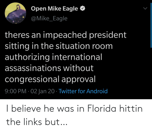 International: Open Mike Eagle  @Mike_Eagle  theres an impeached president  sitting in the situation room  authorizing international  assassinations without  congressional approval  9:00 PM · 02 Jan 20 · Twitter for Android I believe he was in Florida hittin the links but…