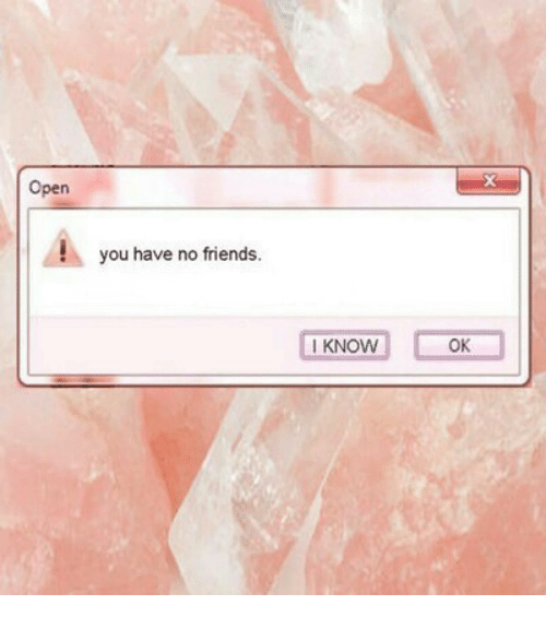 Friends, Open, and You: Open  you have no friends.  I KNOW  OK