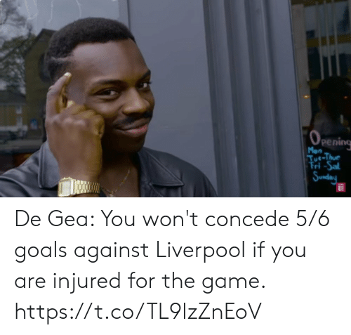 sal: (OPEnIing  Mon  Tue-Thue  Tri-Sal  Sunday De Gea: You won't concede 5/6 goals against Liverpool if you are injured for the game. https://t.co/TL9lzZnEoV