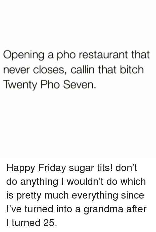 Bitch, Friday, and Grandma: Opening a pho restaurant that  never closes, callin that bitch  Twenty Pho Seven. Happy Friday sugar tits! don't do anything I wouldn't do which is pretty much everything since I've turned into a grandma after I turned 25.
