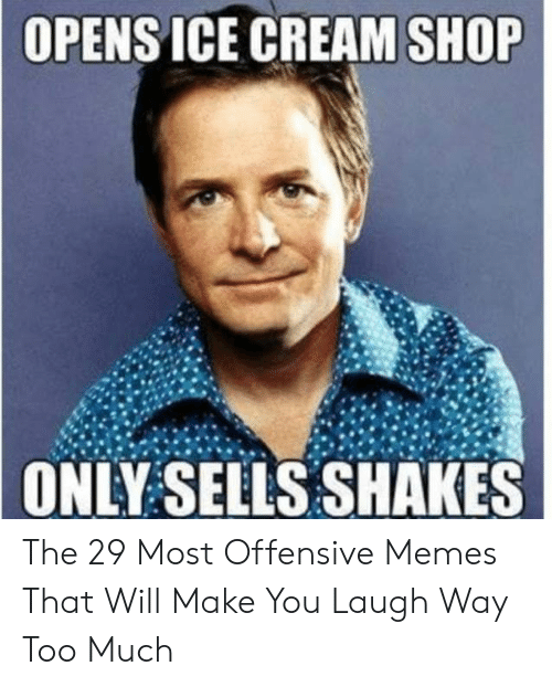 Memes, Too Much, and Ice Cream: OPENS ICE CREAM SHOP  ONLY SELLS SHAKES The 29 Most Offensive Memes That Will Make You Laugh Way Too Much