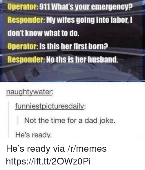 Dad, Memes, and Time: Operator: 911 What's your emergency?  Responder: My wifes going into labor, I  dontKnow what to do.  Operator: Is this her first born?  Responder: No ths is her husband.  naughtywater:  funniestpicturesdaily:  Not the time for a dad joke.  He's ready. He's ready via /r/memes https://ift.tt/2OWz0Pi