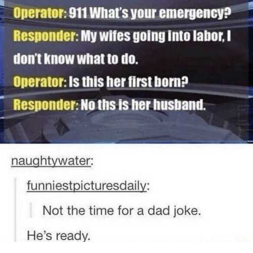 Dad, Time, and Husband: Operator: 911 What's your emergency?  Responder: My wifes going into labor, I  don't know what to do.  Operator: Is this her first born?  Responder: No ths is her husband.  naughtywater:  funniestpicturesdaily:  Not the time for a dad joke.  He's ready.