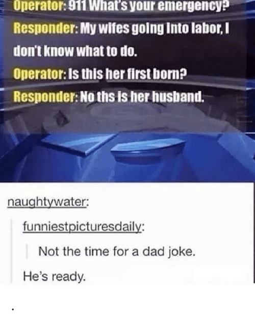 wifes: Operator: 911 What's your emergency?  Responder: My wifes going into labor,I  don't know what to do.  Operator: Is this her first born?  Responder: No ths is her husband.  naughtywater:  funniestpicturesdaily:  Not the time for a dad joke.  He's ready. .