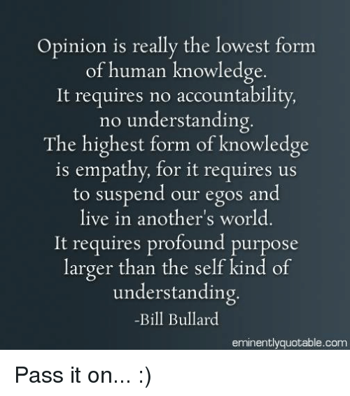 Opinionating: Opinion is really the lowest form  of human knowledge  It requires no accountability,  no understanding.  The highest form of knowledge  is empathy, for it requires us  to suspend our egos and  live in another's world  It requires profound purpose  larger than the self kind of  understanding.  -Bill Bullard  eminently quotable com Pass it on... :)