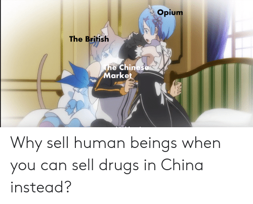 Drugs, China, and Chinese: Opium  The British  The Chinese  Market Why sell human beings when you can sell drugs in China instead?