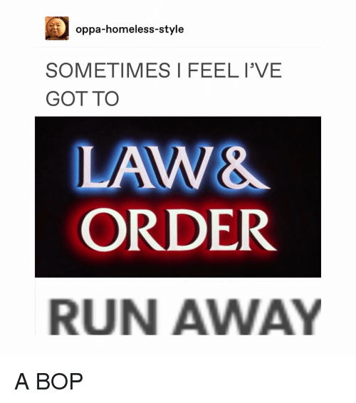 Homeless, Memes, and Run: oppa-homeless-style  SOMETIMES I FEELI'VE  GOT TO  LAW&  ORDER  RUN AWAY A BOP