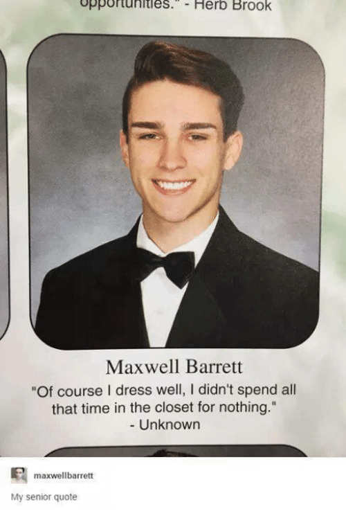 "Senior Quotes, Dress, and Dresses: opportunities. Herb Brook  Maxwell Barrett  ""Of course I dress well, I didn't spend all  that time in the closet for nothing.""  Unknown  maxwellbarrett  My senior quote"