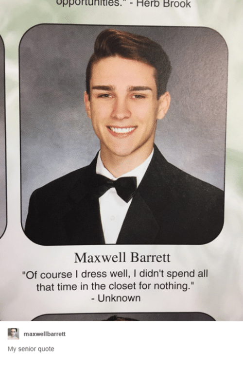 """Senior Quotes, Dress, and Dresses: opportunities. Herb Brook  Maxwell Barrett  of course l dress well, didn't spend all  that time in the closet for nothing.""""  Unknown  maxwellbarrett  My senior quote"""