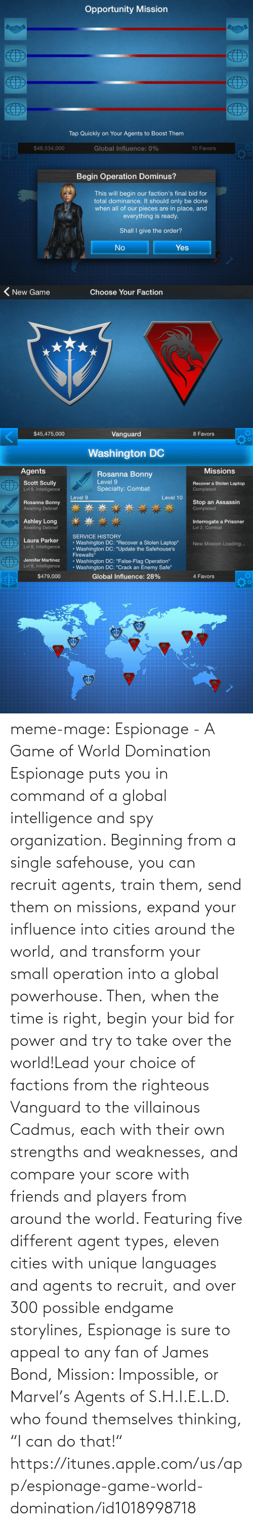 """Choose Your: Opportunity Mission  Tap Quickly on Your Agents to Boost Them  ИТТ  ИТN  ИТN  ИТN   $48,534,000  Global Influence: 0%  10 Favors  Begin Operation Dominus?  This will begin our faction's final bid for  total dominance. It should only be done  when all of our pieces are in place, and  everything is ready.  Shall I give the order?  No  Yes   ( New Game  Choose Your Faction   $45,475,000  Vanguard  8 Favors  Washington DC  Agents  Missions  Rosanna Bonny  Level 9  Scott Scully  Lvi 9, Intelligence  Recover a Stolen Laptop  Specialty: Combat  Completed  Level 9  Level 10  Stop an Assassin  Completed  Rosanna Bonny  Awaiting Debrie  Ashley Long  Awaiting Debrief  Interrogate a Prisoner  Lvl 2, Combat  SERVICE HISTORY  Washington DC: """"Recover a Stolen Laptop""""  • Washington DC: """"Update the Safehouse's  Firewalls""""  • Washington DC: """"False-Flag Operation""""  Washington DC: """"Crack an Enemy Safe""""  Laura Parker  New Mission Loading..  Lvl 8, Intelligence  Jennifer Martinez  Lvi 8, Intelligence   $479,000  Global Influence: 28%  4 Favors meme-mage:    Espionage - A Game of World Domination   Espionage puts you in command of a global intelligence and spy organization. Beginning from a single safehouse, you can recruit agents, train them, send them on missions, expand your influence into cities around the world, and transform your small operation into a global powerhouse. Then, when the time is right, begin your bid for power and try to take over the world!Lead your choice of factions from the righteous Vanguard to the villainous Cadmus, each with their own strengths and weaknesses, and compare your score with friends and players from around the world. Featuring five different agent types, eleven cities with unique languages and agents to recruit, and over 300 possible endgame storylines, Espionage is sure to appeal to any fan of James Bond, Mission: Impossible, or Marvel's Agents of S.H.I.E.L.D. who found themselves thinking, """"I can do that!"""" https://itunes.apple.com/us"""