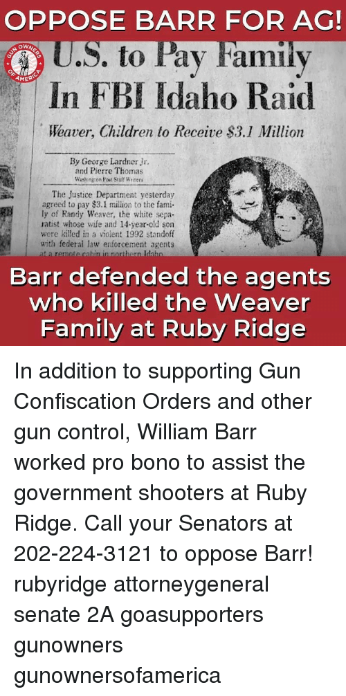 Children, Family, and Fbi: OPPOSE BARR FOR AG!  U.S. to Pay Familv  In FBI Idaho Raid  Weaver, Children to Receive $3.1 Million  OWN  AMER  By George Lardner Jr.  and Pierre Thomas  Washngen Post Sraff Writees  The Justice Department yesterday  agreed to pay $3.1 million to the fami  ly of Randy Weaver, the white sepa  ratist whose wife and 14-year-old son  were killed in a violent 1992 standoff  with federai law enforcement agents  Barr defended the agents  who killed the Weaver  Family at Ruby Ridge In addition to supporting Gun Confiscation Orders and other gun control, William Barr worked pro bono to assist the government shooters at Ruby Ridge. Call your Senators at 202-224-3121 to oppose Barr! rubyridge attorneygeneral senate 2A goasupporters gunowners gunownersofamerica