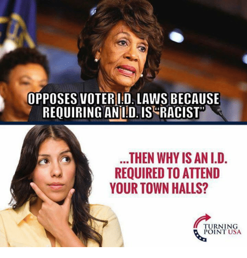 Memes, Racist, and 🤖: OPPOSES VOTERI D. LAWS BECAUSE  REQUIRING ANILDIS RACIST  .THEN WHY IS AN I.D.  REQUIRED TO ATTEND  YOUR TOWN HALLS?  TURNING  POINT USA