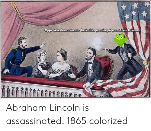 Abraham Lincoln: Opps, Abraham Lincoln, looks like You forgot your French lesson Abraham Lincoln is assassinated. 1865 colorized