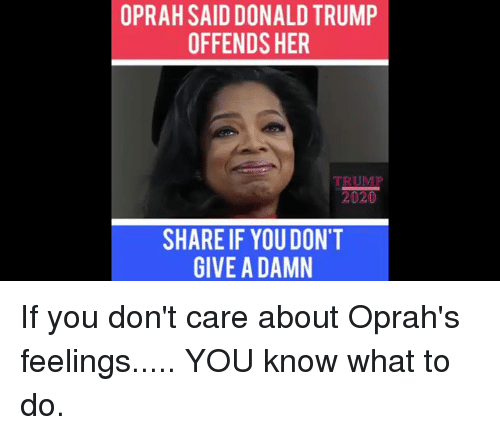 Donald Trump, Oprah Winfrey, and Trump: OPRAH SAID DONALD TRUMP  OFFENDS HER  SHARE IF YOU DON'T  GIVE A DAMN If you don't care about Oprah's feelings..... YOU know what to do.