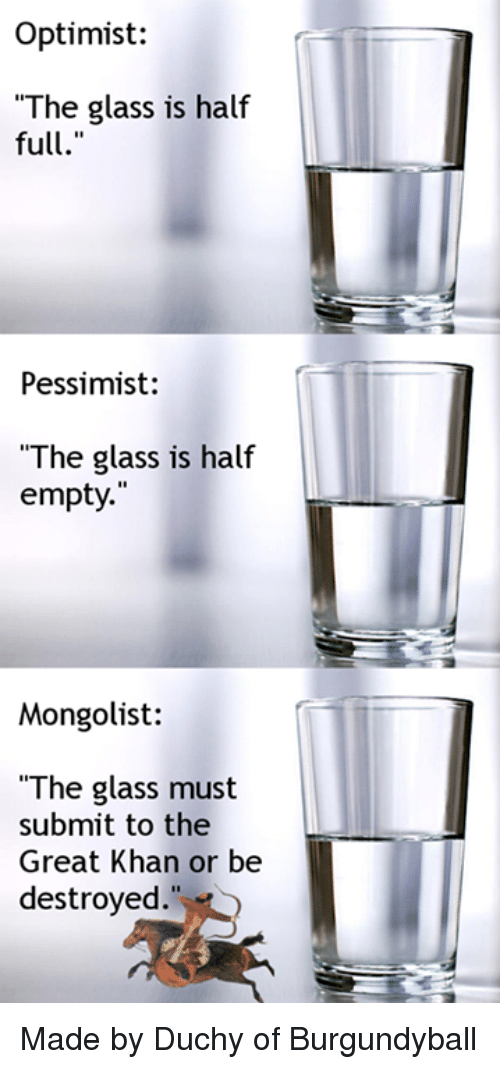 """Classical Art, Glass, and Khan: Optimist:  The glass is half  full.""""  Pessimist:  """"The glass is half  empty.  Mongolist:  """"The glass must  submit to the  Great Khan or be  destroyed. Made by Duchy of Burgundyball"""