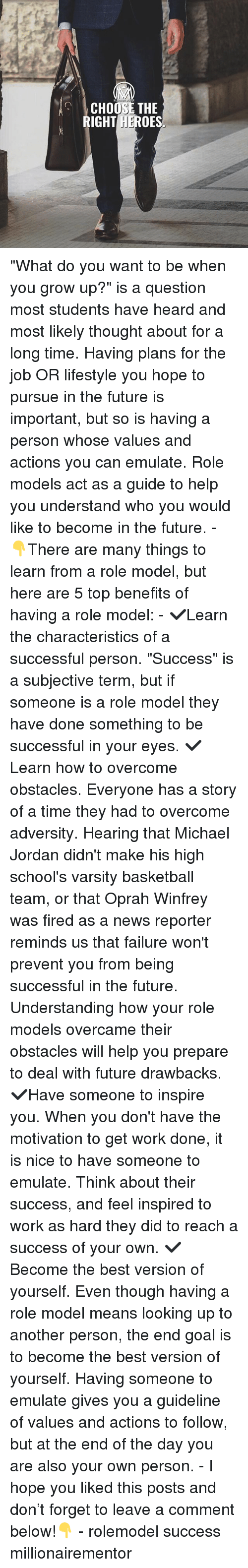 """Basketball, Future, and Memes: OR  CHOOSE THE  RIGHTROES  HE """"What do you want to be when you grow up?"""" is a question most students have heard and most likely thought about for a long time. Having plans for the job OR lifestyle you hope to pursue in the future is important, but so is having a person whose values and actions you can emulate. Role models act as a guide to help you understand who you would like to become in the future. - 👇There are many things to learn from a role model, but here are 5 top benefits of having a role model: - ✔️Learn the characteristics of a successful person. """"Success"""" is a subjective term, but if someone is a role model they have done something to be successful in your eyes. ✔️Learn how to overcome obstacles. Everyone has a story of a time they had to overcome adversity. Hearing that Michael Jordan didn't make his high school's varsity basketball team, or that Oprah Winfrey was fired as a news reporter reminds us that failure won't prevent you from being successful in the future. Understanding how your role models overcame their obstacles will help you prepare to deal with future drawbacks. ✔️Have someone to inspire you. When you don't have the motivation to get work done, it is nice to have someone to emulate. Think about their success, and feel inspired to work as hard they did to reach a success of your own. ✔️Become the best version of yourself. Even though having a role model means looking up to another person, the end goal is to become the best version of yourself. Having someone to emulate gives you a guideline of values and actions to follow, but at the end of the day you are also your own person. - I hope you liked this posts and don't forget to leave a comment below!👇 - rolemodel success millionairementor"""