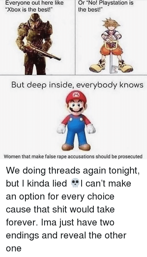 "Memes, PlayStation, and Shit: Or  ""No!  Playstation  is  Everyone out here like  ""Xbox is the best!  the best!""  But deep inside, everybody knows  Women that make false rape accusations should be prosecuted We doing threads again tonight, but I kinda lied 💀I can't make an option for every choice cause that shit would take forever. Ima just have two endings and reveal the other one"