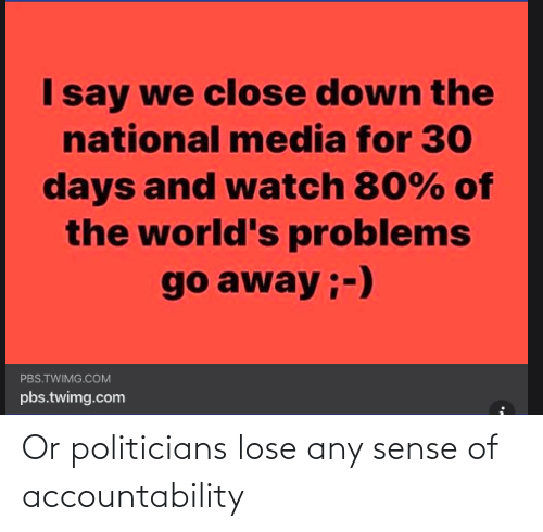 Politicians: Or politicians lose any sense of accountability