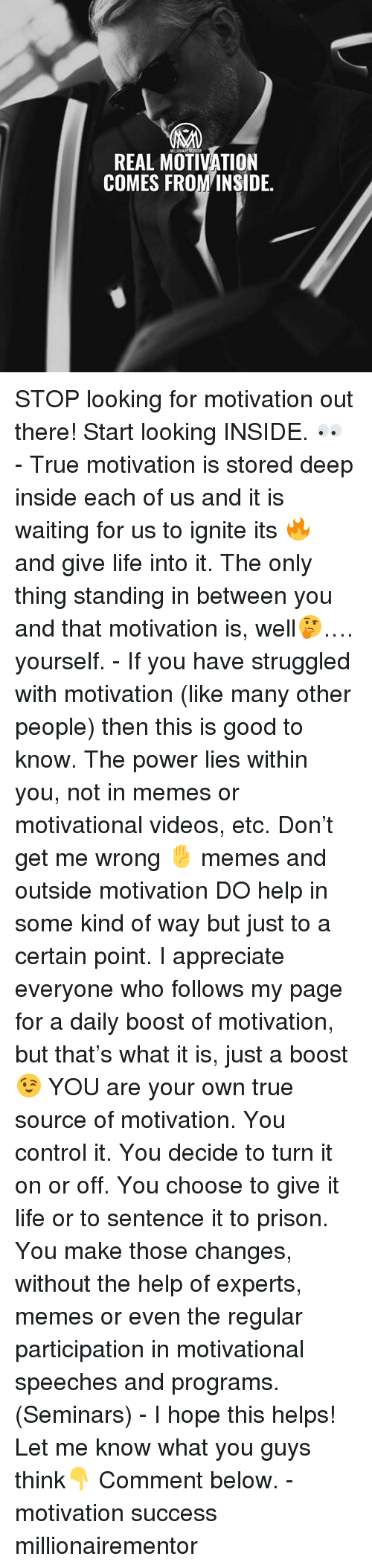 Life, Memes, and True: OR  REAL MOTIVATION  COMES FROMINSIDE. STOP looking for motivation out there! Start looking INSIDE. 👀 - True motivation is stored deep inside each of us and it is waiting for us to ignite its 🔥 and give life into it. The only thing standing in between you and that motivation is, well🤔…. yourself. - If you have struggled with motivation (like many other people) then this is good to know. The power lies within you, not in memes or motivational videos, etc. Don't get me wrong ✋ memes and outside motivation DO help in some kind of way but just to a certain point. I appreciate everyone who follows my page for a daily boost of motivation, but that's what it is, just a boost 😉 YOU are your own true source of motivation. You control it. You decide to turn it on or off. You choose to give it life or to sentence it to prison. You make those changes, without the help of experts, memes or even the regular participation in motivational speeches and programs. (Seminars) - I hope this helps! Let me know what you guys think👇 Comment below. - motivation success millionairementor