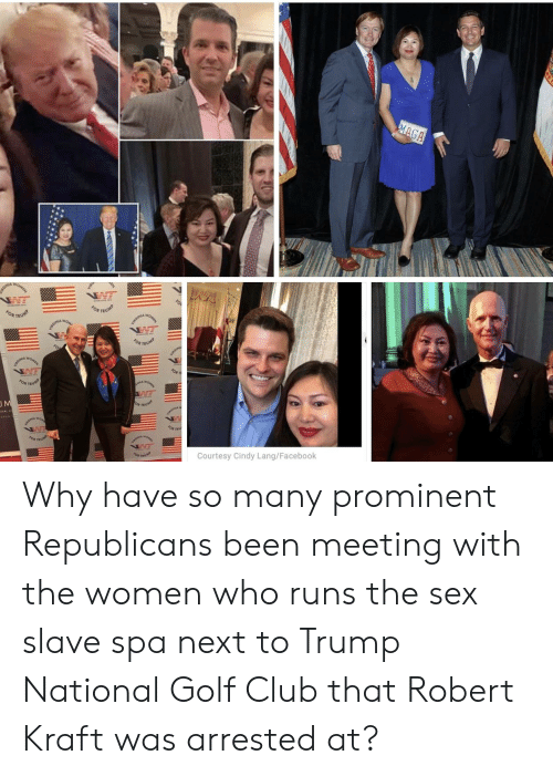 Club, Facebook, and Sex: OR TRU  NE  Courtesy Cindy Lang/Facebook Why have so many prominent Republicans been meeting with the women who runs the sex slave spa next to Trump National Golf Club that Robert Kraft was arrested at?