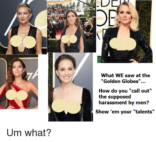 "Golden Globes, Saw, and How: OR  What WE saw at the  ""Golden Globes"".  How do you ""call out""  the supposed  harassment by men?  Show 'em your ""talents"" <p>Um what?</p>"