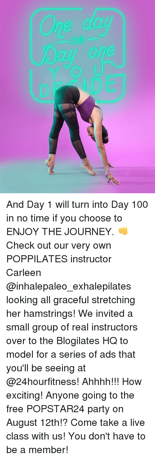 Anaconda, Journey, and Memes: OR  y one And Day 1 will turn into Day 100 in no time if you choose to ENJOY THE JOURNEY. 👊 Check out our very own POPPILATES instructor Carleen @inhalepaleo_exhalepilates looking all graceful stretching her hamstrings! We invited a small group of real instructors over to the Blogilates HQ to model for a series of ads that you'll be seeing at @24hourfitness! Ahhhh!!! How exciting! Anyone going to the free POPSTAR24 party on August 12th!? Come take a live class with us! You don't have to be a member!