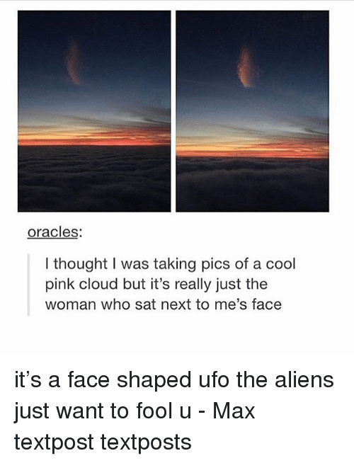 Memes, Aliens, and Cloud: oracles  I thought I was taking pics of a cool  pink cloud but it's really just the  woman who sat next to me's face it's a face shaped ufo the aliens just want to fool u - Max textpost textposts
