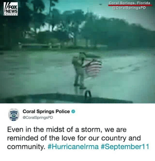 Community, Love, and Memes: oral Springs, Florida  FOX  NEWS  ralSpringsPD  Coral Springs Police  @CoralSpringsPD  Even in the midst of a storm, we are  reminded of the love for our country and  community.