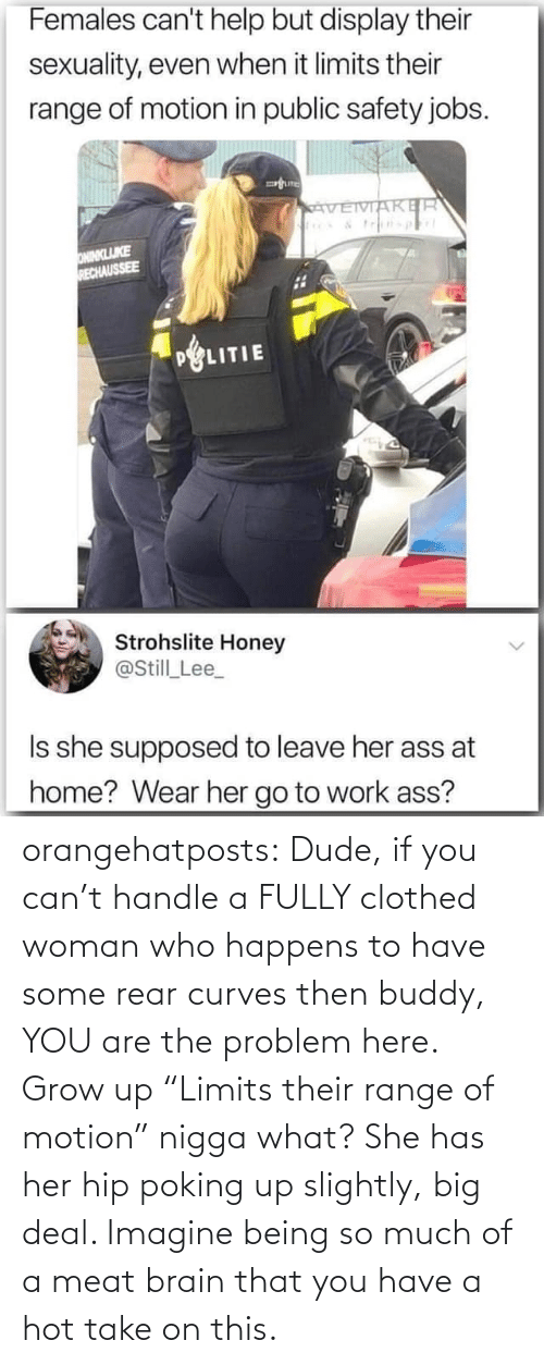 "then: orangehatposts: Dude, if you can't handle a FULLY clothed woman who happens to have some rear curves then buddy, YOU are the problem here. Grow up   ""Limits their range of motion"" nigga what? She has her hip poking up slightly, big deal. Imagine being so much of a meat brain that you have a hot take on this."