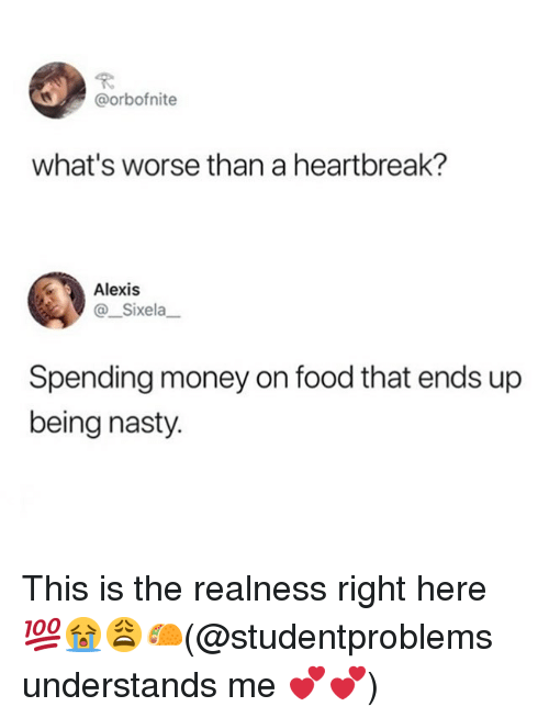 Food, Memes, and Money: @orbofnite  what's worse than a heartbreak?  Alexis  @ Sixela  Spending money on food that ends up  being nasty. This is the realness right here 💯😭😩🌮(@studentproblems understands me 💕💕)